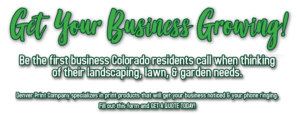 get your business growing - Be the first business Colorado residents call when thinking of their landscaping, lawn, & garden needs. Denver Print Company specializes in print products that will get your business noticed & your phone ringing. Fill out this form and GET A QUOTE TODAY!