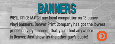 We'll price match any local competitor on 13-ounce vinyl banners. Denver Print Company has got the lowest prices on vinyl banners that you'll find anywhere in Denver. Just show us the other guy's quote!