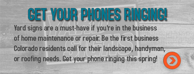 Get your phones ringing! Yard signs are a must have if you're in the business of home maintenance or repair. Be the first business Colorado residents call for their landscape, handyman, or roofing needs.
